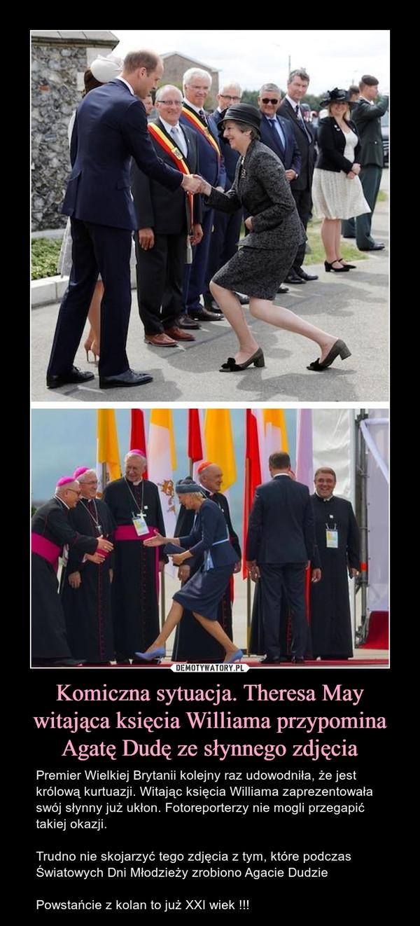 Komiczna sytuacja. Theresa May witająca księcia Williama przypomina Agatę Dudę ze słynnego zdjęcia – Premier Wielkiej Brytanii kolejny raz udowodniła, że jest królową kurtuazji. Witając księcia Williama zaprezentowała swój słynny już ukłon. Fotoreporterzy nie mogli przegapić takiej okazji.Trudno nie skojarzyć tego zdjęcia z tym, które podczas Światowych Dni Młodzieży zrobiono Agacie DudziePowstańcie z kolan to już XXI wiek !!!