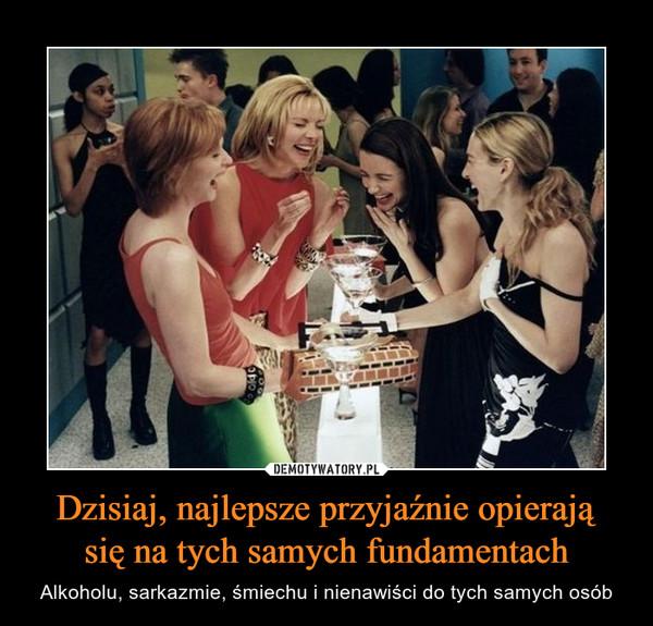 Dzisiaj, najlepsze przyjaźnie opierająsię na tych samych fundamentach – Alkoholu, sarkazmie, śmiechu i nienawiści do tych samych osób