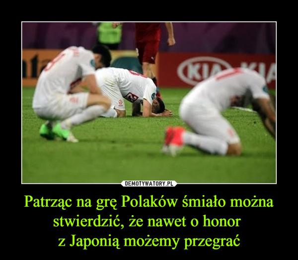 Patrząc na grę Polaków śmiało można stwierdzić, że nawet o honor z Japonią możemy przegrać –