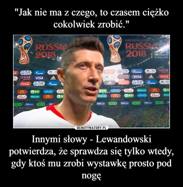 Innymi słowy - Lewandowski potwierdza, że sprawdza się tylko wtedy, gdy ktoś mu zrobi wystawkę prosto pod nogę –