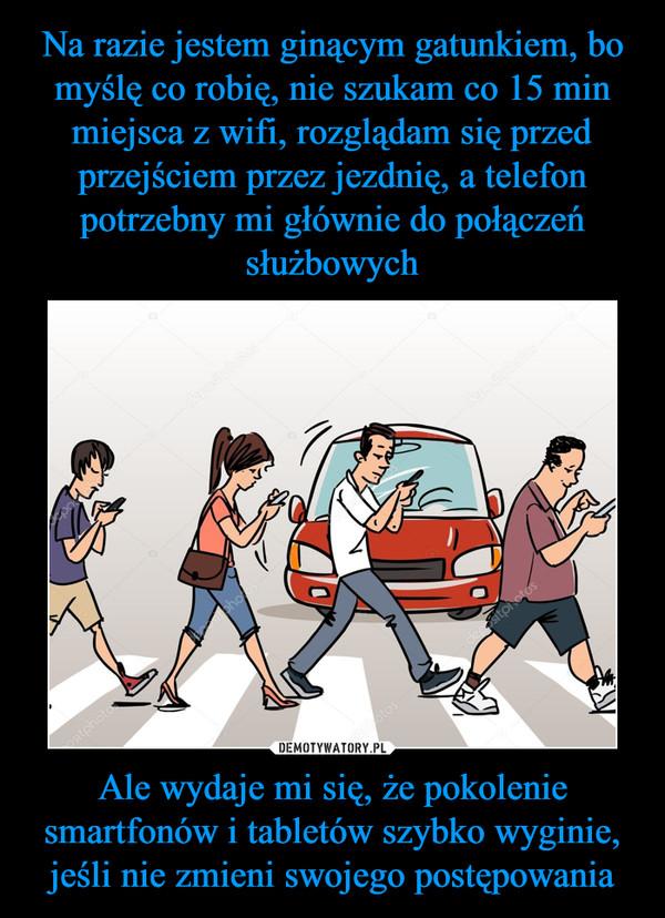 Ale wydaje mi się, że pokolenie smartfonów i tabletów szybko wyginie, jeśli nie zmieni swojego postępowania –