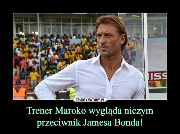 Trener Maroko wygląda niczym przeciwnik Jamesa Bonda! –