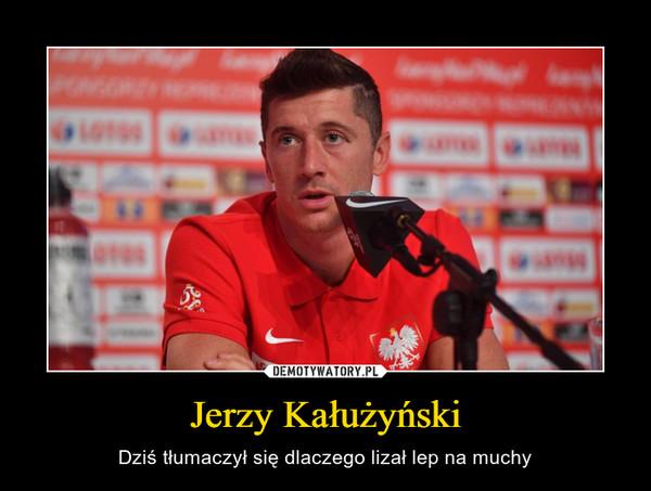 Jerzy Kałużyński – Dziś tłumaczył się dlaczego lizał lep na muchy
