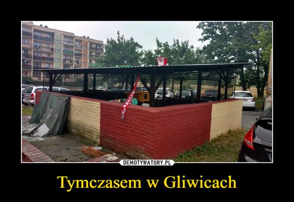 Tymczasem w Gliwicach –