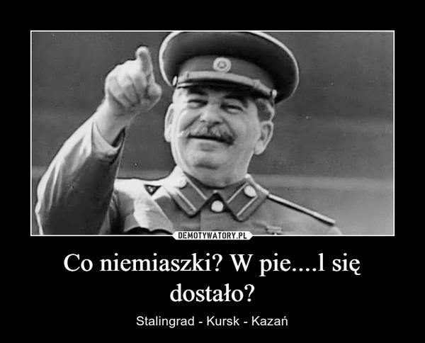 Co niemiaszki? W pie....l się dostało? – Stalingrad - Kursk - Kazań