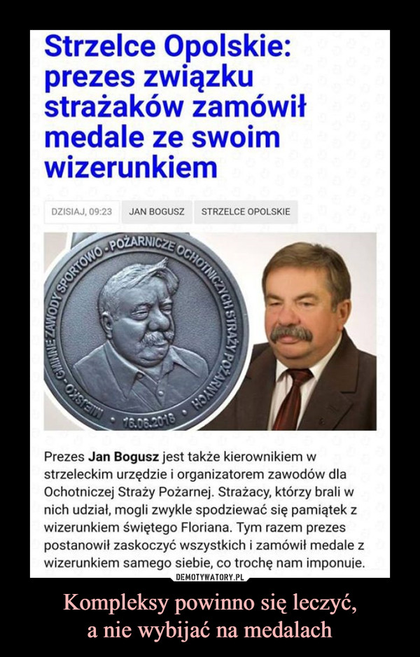 Kompleksy powinno się leczyć,a nie wybijać na medalach –  Strzelce Opolskie: prezes związku strażaków zamówił medale ze swoim wizerunkiem DZISIAJ, 09.23 JAN BOGUSZ STRZELCE OPOLSKIE Prezes Jan Bogusz jest także kierownikiem w strzeleckim urzędzie i organizatorem zawodów dla Ochotniczej Straży Pożarnej. Strażacy, którzy brali w nich udział, mogli zwykle spodziewać się pamiątek z wizerunkiem świętego Floriana. Tym razem prezes postanowił zaskoczyć wszystkich i zamówił medale z wizerunkiem samego siebie, co trochę nam imponuje.