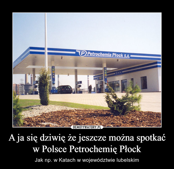 A ja się dziwię że jeszcze można spotkać w Polsce Petrochemię Płock – Jak np. w Katach w województwie lubelskim