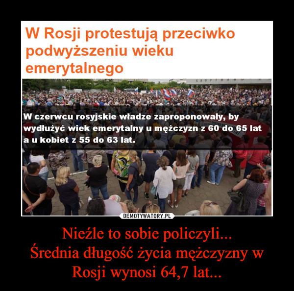 Nieźle to sobie policzyli...Średnia długość życia mężczyzny w Rosji wynosi 64,7 lat... –  W Rosji protestują przeciwko podwyższeniu wieku emerytalnego W czerwcu rosyjskie władze zaproponowały, by wydłużyć wiek emerytalny u mężczyzn z 60 do 65 lat a u kobiet z 55 do 63 lat.