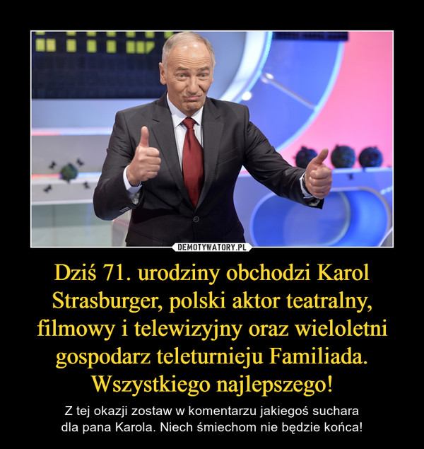 Dziś 71. urodziny obchodzi Karol Strasburger, polski aktor teatralny, filmowy i telewizyjny oraz wieloletni gospodarz teleturnieju Familiada.Wszystkiego najlepszego! – Z tej okazji zostaw w komentarzu jakiegoś sucharadla pana Karola. Niech śmiechom nie będzie końca!