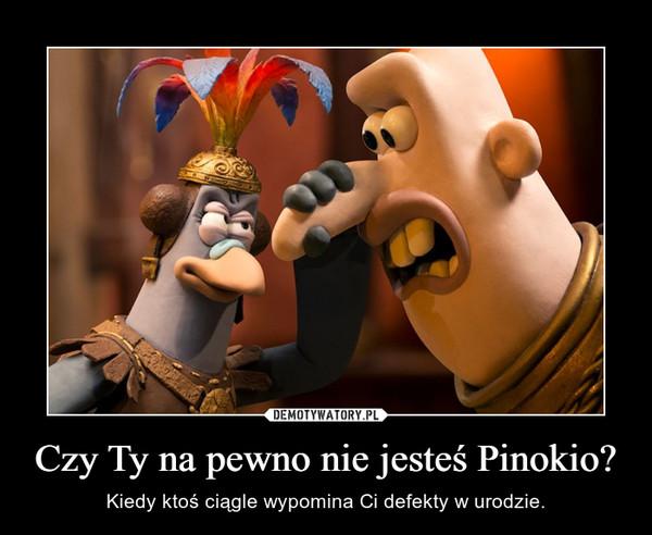 Czy Ty na pewno nie jesteś Pinokio? – Kiedy ktoś ciągle wypomina Ci defekty w urodzie.