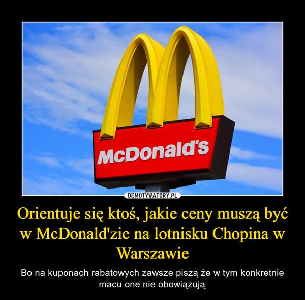 Orientuje się ktoś, jakie ceny muszą być w McDonald'zie na lotnisku Chopina w Warszawie – Bo na kuponach rabatowych zawsze piszą że w tym konkretnie macu one nie obowiązują