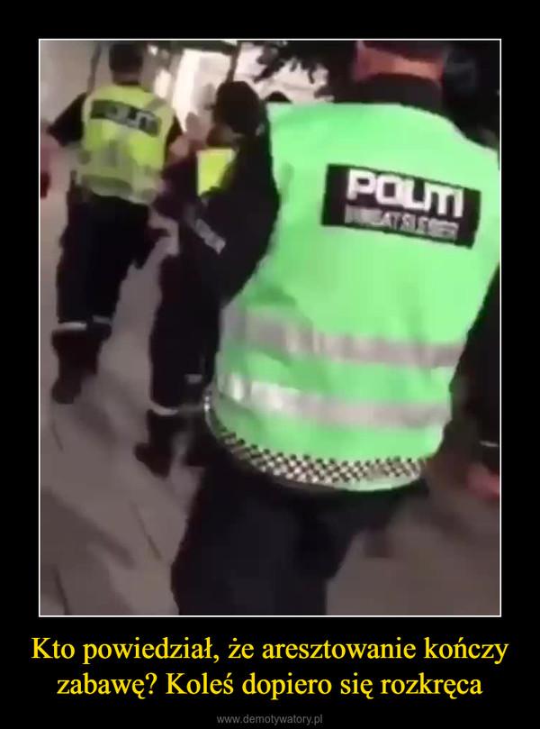 Kto powiedział, że aresztowanie kończy zabawę? Koleś dopiero się rozkręca –
