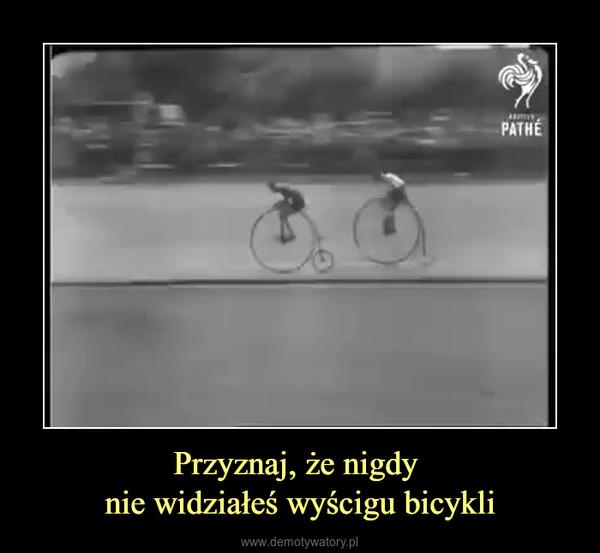 Przyznaj, że nigdy nie widziałeś wyścigu bicykli –