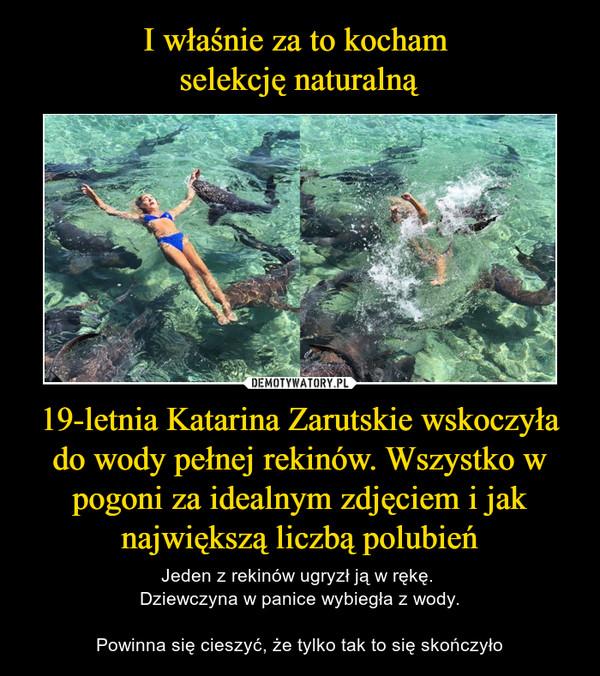 19-letnia Katarina Zarutskie wskoczyła do wody pełnej rekinów. Wszystko w pogoni za idealnym zdjęciem i jak największą liczbą polubień – Jeden z rekinów ugryzł ją w rękę. Dziewczyna w panice wybiegła z wody.Powinna się cieszyć, że tylko tak to się skończyło