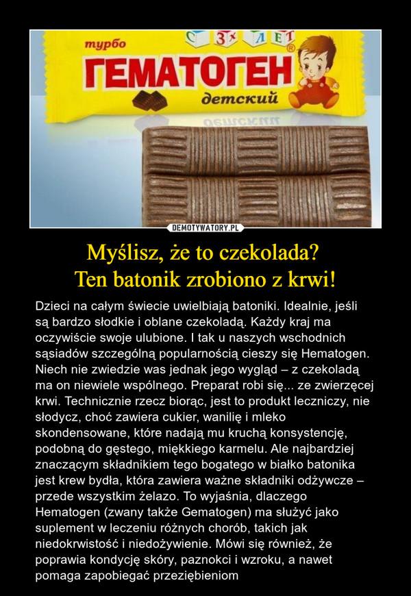Myślisz, że to czekolada? Ten batonik zrobiono z krwi! – Dzieci na całym świecie uwielbiają batoniki. Idealnie, jeśli są bardzo słodkie i oblane czekoladą. Każdy kraj ma oczywiście swoje ulubione. I tak u naszych wschodnich sąsiadów szczególną popularnością cieszy się Hematogen. Niech nie zwiedzie was jednak jego wygląd – z czekoladą ma on niewiele wspólnego. Preparat robi się... ze zwierzęcej krwi. Technicznie rzecz biorąc, jest to produkt leczniczy, nie słodycz, choć zawiera cukier, wanilię i mleko skondensowane, które nadają mu kruchą konsystencję, podobną do gęstego, miękkiego karmelu. Ale najbardziej znaczącym składnikiem tego bogatego w białko batonika jest krew bydła, która zawiera ważne składniki odżywcze – przede wszystkim żelazo. To wyjaśnia, dlaczego Hematogen (zwany także Gematogen) ma służyć jako suplement w leczeniu różnych chorób, takich jak niedokrwistość i niedożywienie. Mówi się również, że poprawia kondycję skóry, paznokci i wzroku, a nawet pomaga zapobiegać przeziębieniom