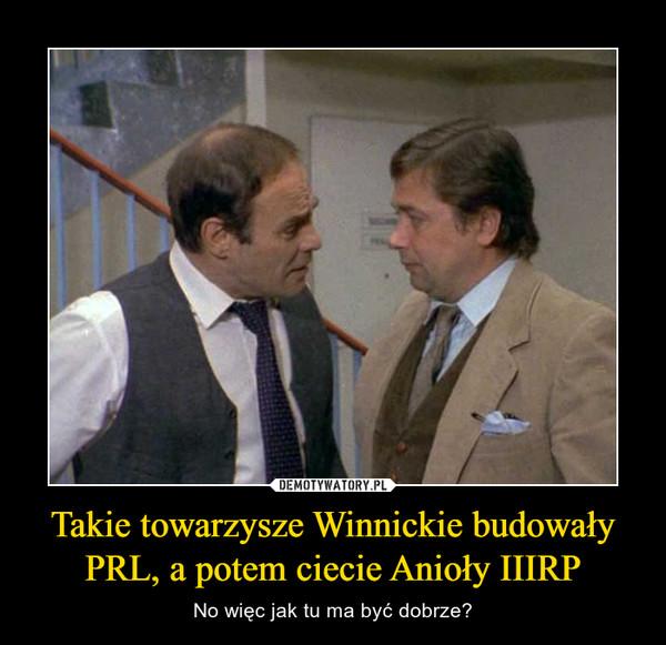 Takie towarzysze Winnickie budowały PRL, a potem ciecie Anioły IIIRP – No więc jak tu ma być dobrze?