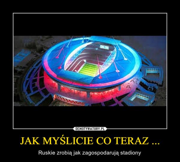 JAK MYŚLICIE CO TERAZ ... – Ruskie zrobią jak zagospodarują stadiony