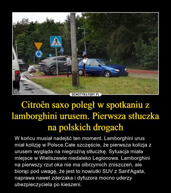 Citroën saxo poległ w spotkaniu z lamborghini urusem. Pierwsza stłuczka na polskich drogach – W końcu musiał nadejść ten moment. Lamborghini urus miał kolizję w Polsce.Całe szczęście, że pierwsza kolizja z urusem wygląda na niegroźną stłuczkę. Sytuacja miała miejsce w Wieliszewie niedaleko Legionowa. Lamborghini na pierwszy rzut oka nie ma olbrzymich zniszczeń, ale biorąc pod uwagę, że jest to nowiutki SUV z Sant'Agata, naprawa nawet zderzaka i dyfuzora mocno uderzy ubezpieczyciela po kieszeni.