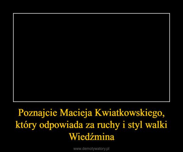 Poznajcie Macieja Kwiatkowskiego, który odpowiada za ruchy i styl walki Wiedźmina –