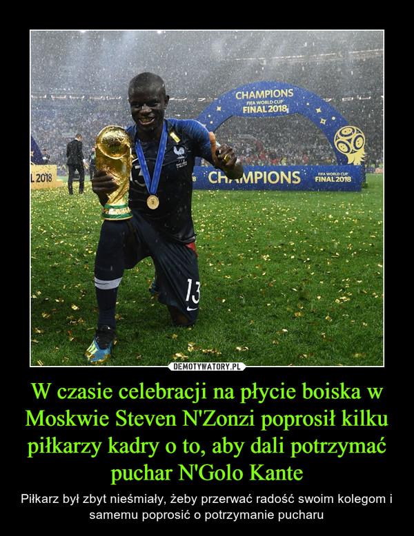 W czasie celebracji na płycie boiska w Moskwie Steven N'Zonzi poprosił kilku piłkarzy kadry o to, aby dali potrzymać puchar N'Golo Kante – Piłkarz był zbyt nieśmiały, żeby przerwać radość swoim kolegom i samemu poprosić o potrzymanie pucharu