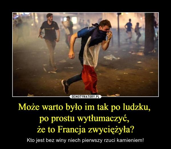 Może warto było im tak po ludzku, po prostu wytłumaczyć, że to Francja zwyciężyła? – Kto jest bez winy niech pierwszy rzuci kamieniem!