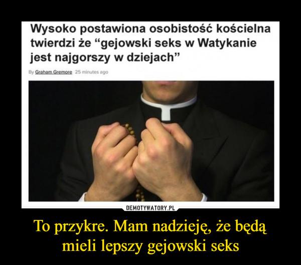 """To przykre. Mam nadzieję, że będąmieli lepszy gejowski seks –  Wysoko postawiona osobistość kościelna twierdzi że """"gejowski seks w Watykanie jest najgorszy w dziejach"""""""
