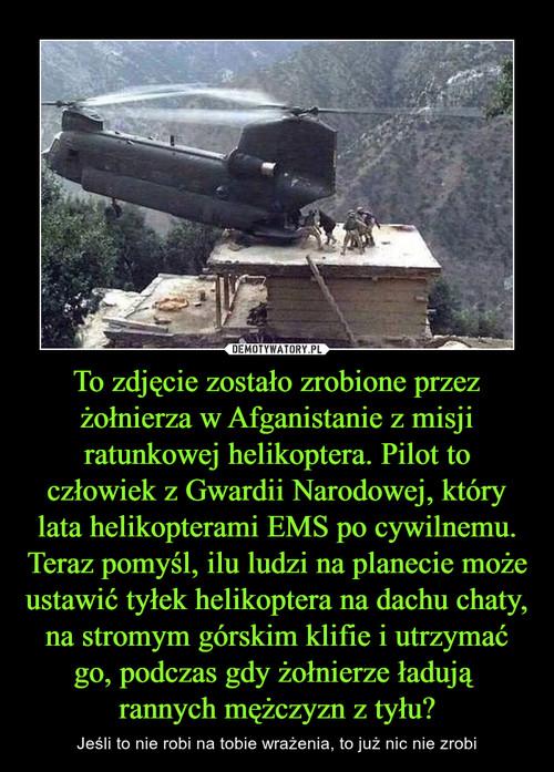 To zdjęcie zostało zrobione przez żołnierza w Afganistanie z misji ratunkowej helikoptera. Pilot to człowiek z Gwardii Narodowej, który lata helikopterami EMS po cywilnemu. Teraz pomyśl, ilu ludzi na planecie może ustawić tyłek helikoptera na dachu chaty, na stromym górskim klifie i utrzymać go, podczas gdy żołnierze ładują  rannych mężczyzn z tyłu?