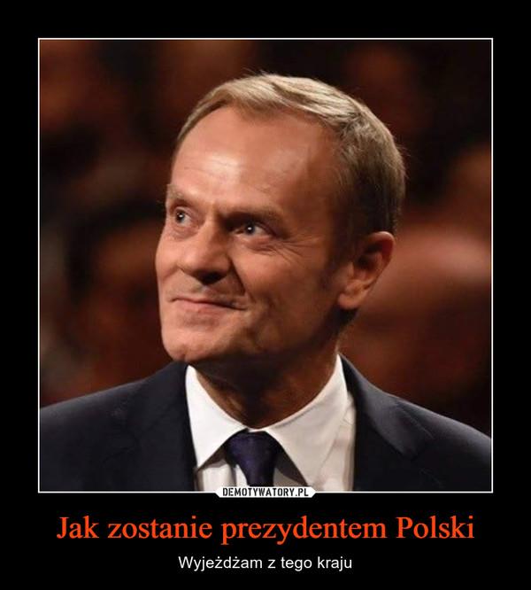 Jak zostanie prezydentem Polski – Wyjeżdżam z tego kraju