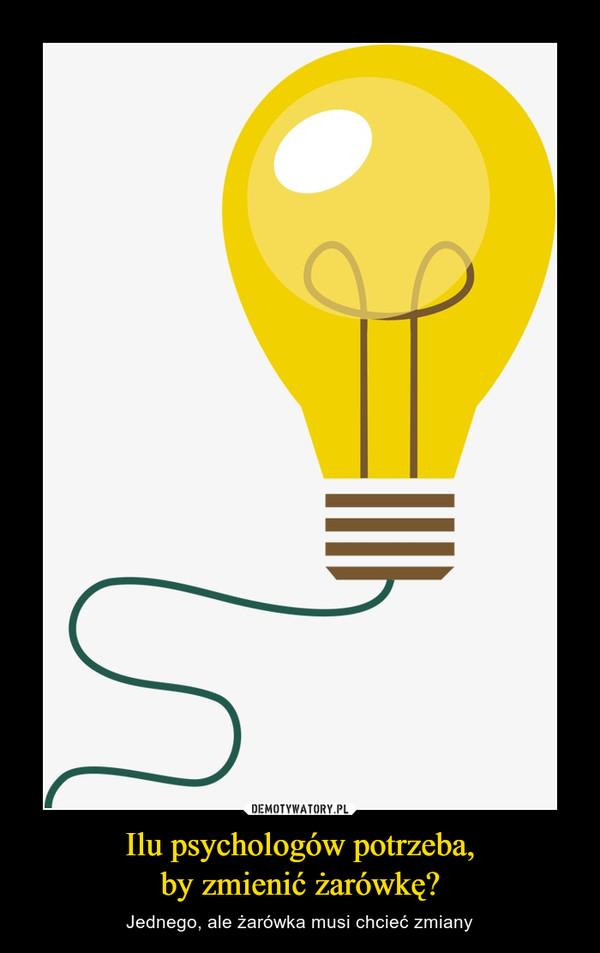 Ilu psychologów potrzeba,by zmienić żarówkę? – Jednego, ale żarówka musi chcieć zmiany