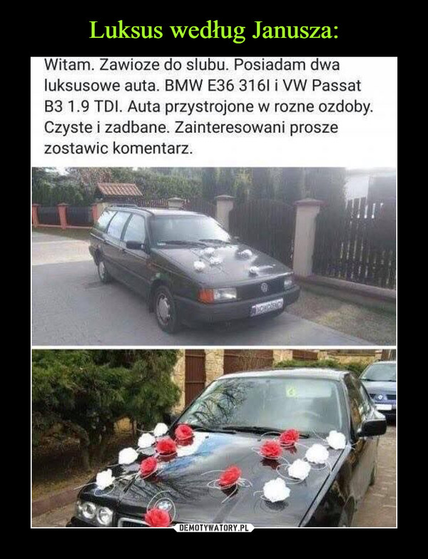 –  Witam. Zawioze do slubu. Posiadam dwa luksusowe auta. BMW E36 3161 i VW Passat B3 1.9 TDI. Auta przystrojone w rozne ozdoby. Czyste i zadbane. Zainteresowani prosze zostawic komentarz.