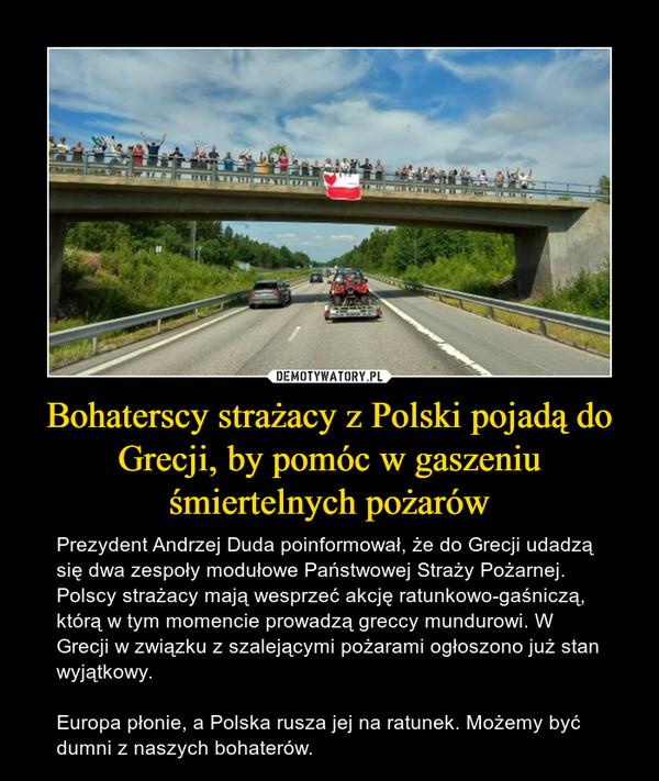 Bohaterscy strażacy z Polski pojadą do Grecji, by pomóc w gaszeniu śmiertelnych pożarów – Prezydent Andrzej Duda poinformował, że do Grecji udadzą się dwa zespoły modułowe Państwowej Straży Pożarnej. Polscy strażacy mają wesprzeć akcję ratunkowo-gaśniczą, którą w tym momencie prowadzą greccy mundurowi. W Grecji w związku z szalejącymi pożarami ogłoszono już stan wyjątkowy. Europa płonie, a Polska rusza jej na ratunek. Możemy być dumni z naszych bohaterów.