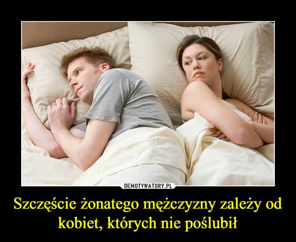 Szczęście żonatego mężczyzny zależy od kobiet, których nie poślubił –
