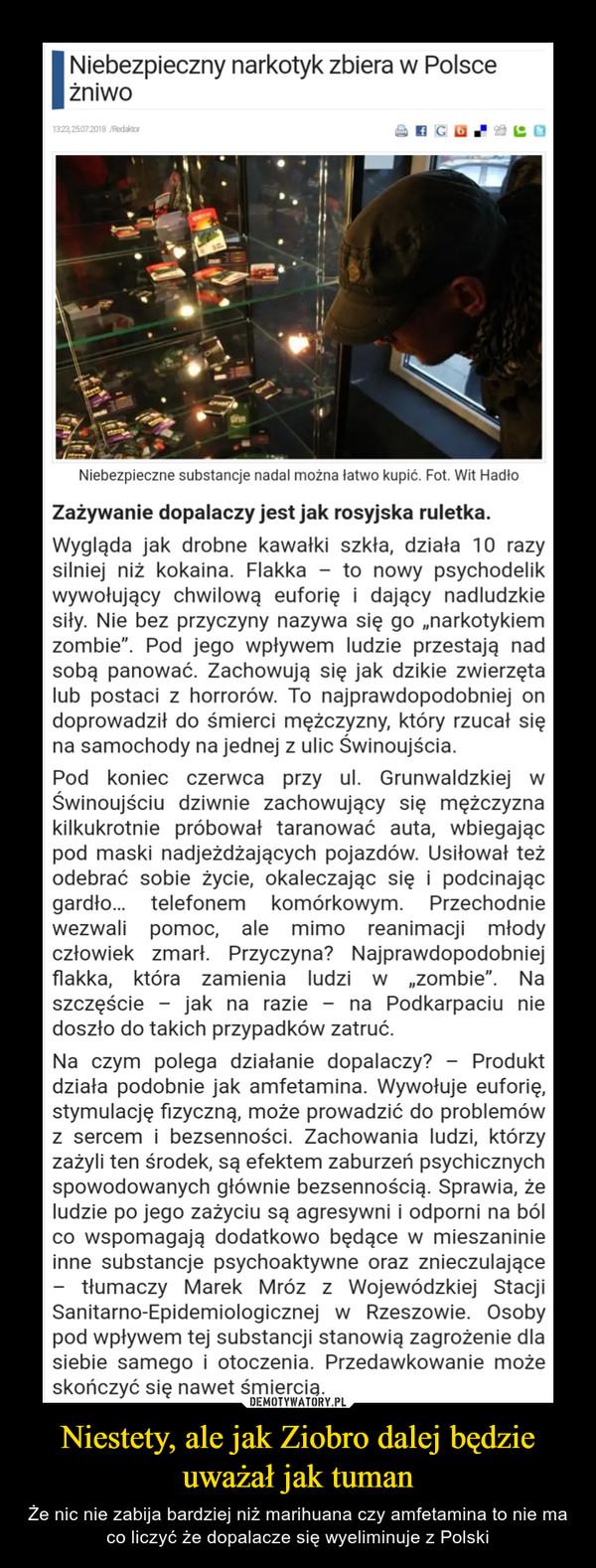 Niestety, ale jak Ziobro dalej będzie uważał jak tuman – Że nic nie zabija bardziej niż marihuana czy amfetamina to nie ma co liczyć że dopalacze się wyeliminuje z Polski