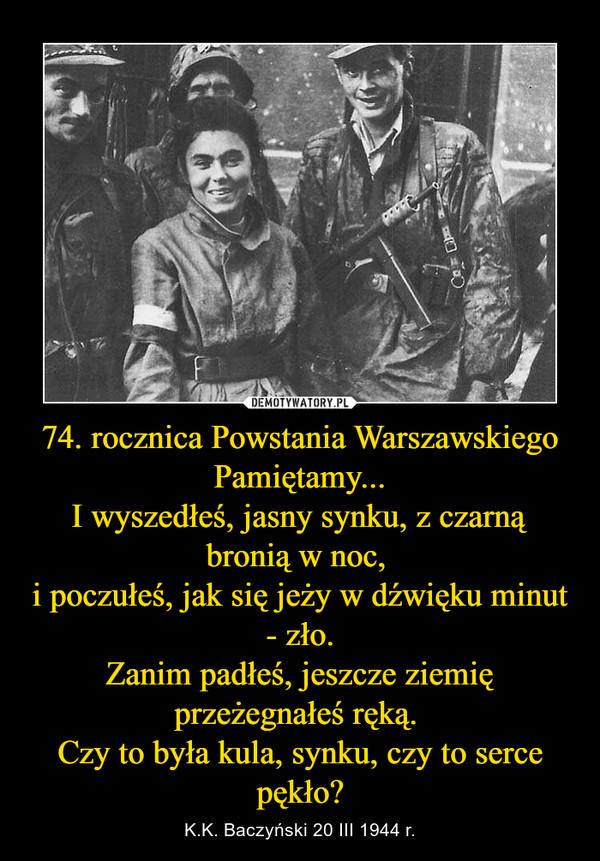 74. rocznica Powstania Warszawskiego Pamiętamy...I wyszedłeś, jasny synku, z czarną bronią w noc, i poczułeś, jak się jeży w dźwięku minut - zło.Zanim padłeś, jeszcze ziemię przeżegnałeś ręką. Czy to była kula, synku, czy to serce pękło? – K.K. Baczyński 20 III 1944 r.