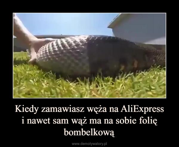 Kiedy zamawiasz węża na AliExpressi nawet sam wąż ma na sobie folię bombelkową –
