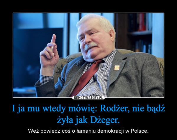 I ja mu wtedy mówię: Rodżer, nie bądź żyła jak Dżeger. – Weź powiedz coś o łamaniu demokracji w Polsce.