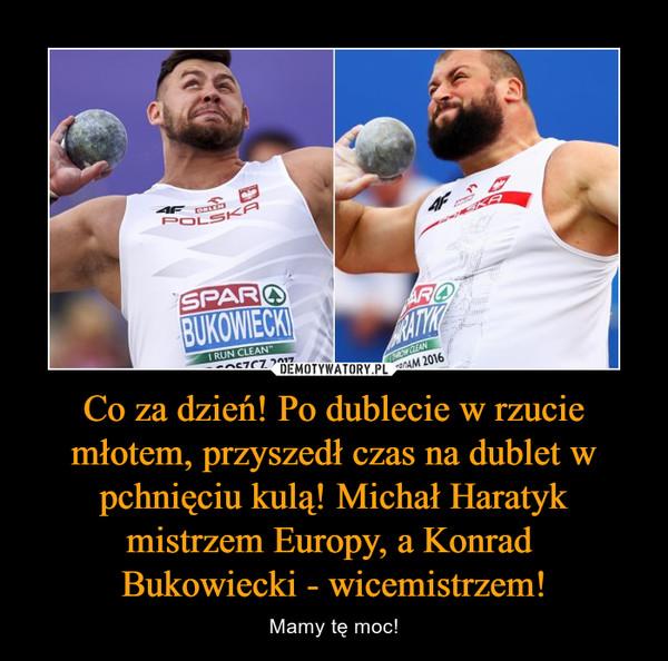 Co za dzień! Po dublecie w rzucie młotem, przyszedł czas na dublet w pchnięciu kulą! Michał Haratyk mistrzem Europy, a Konrad Bukowiecki - wicemistrzem! – Mamy tę moc!