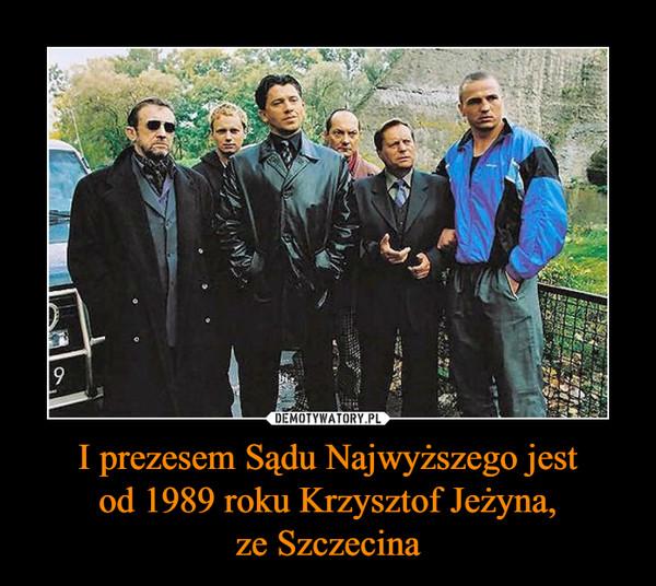 I prezesem Sądu Najwyższego jestod 1989 roku Krzysztof Jeżyna,ze Szczecina –