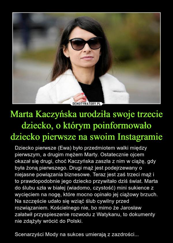 Marta Kaczyńska urodziła swoje trzecie dziecko, o którym poinformowało dziecko pierwsze na swoim Instagramie – Dziecko pierwsze (Ewa) było przedmiotem walki między pierwszym, a drugim mężem Marty. Ostatecznie ojcem okazał się drugi, choć Kaczyńska zaszła z nim w ciążę, gdy była żoną pierwszego. Drugi mąż jest podejrzewany o niejasne powiązania biznesowe. Teraz jest zaś trzeci mąż i to prawdopodobnie jego dziecko przywitało dziś świat. Marta do ślubu szła w białej (wiadomo, czystość) mini sukience z wycięciem na nogę, które mocno opinało jej ciążowy brzuch. Na szczęście udało się wziąć ślub cywilny przed rozwiązaniem. Kościelnego nie, bo mimo że Jarosław załatwił przyspieszenie rozwodu z Watykanu, to dokumenty nie zdążyły wrócić do Polski.Scenarzyści Mody na sukces umierają z zazdrości...