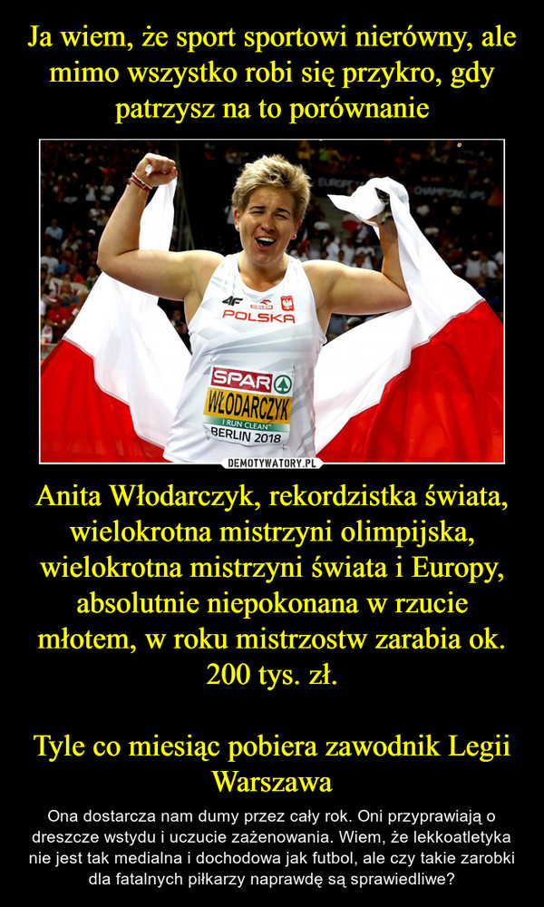 Anita Włodarczyk, rekordzistka świata, wielokrotna mistrzyni olimpijska, wielokrotna mistrzyni świata i Europy, absolutnie niepokonana w rzucie młotem, w roku mistrzostw zarabia ok. 200 tys. zł.Tyle co miesiąc pobiera zawodnik Legii Warszawa – Ona dostarcza nam dumy przez cały rok. Oni przyprawiają o dreszcze wstydu i uczucie zażenowania. Wiem, że lekkoatletyka nie jest tak medialna i dochodowa jak futbol, ale czy takie zarobki dla fatalnych piłkarzy naprawdę są sprawiedliwe?
