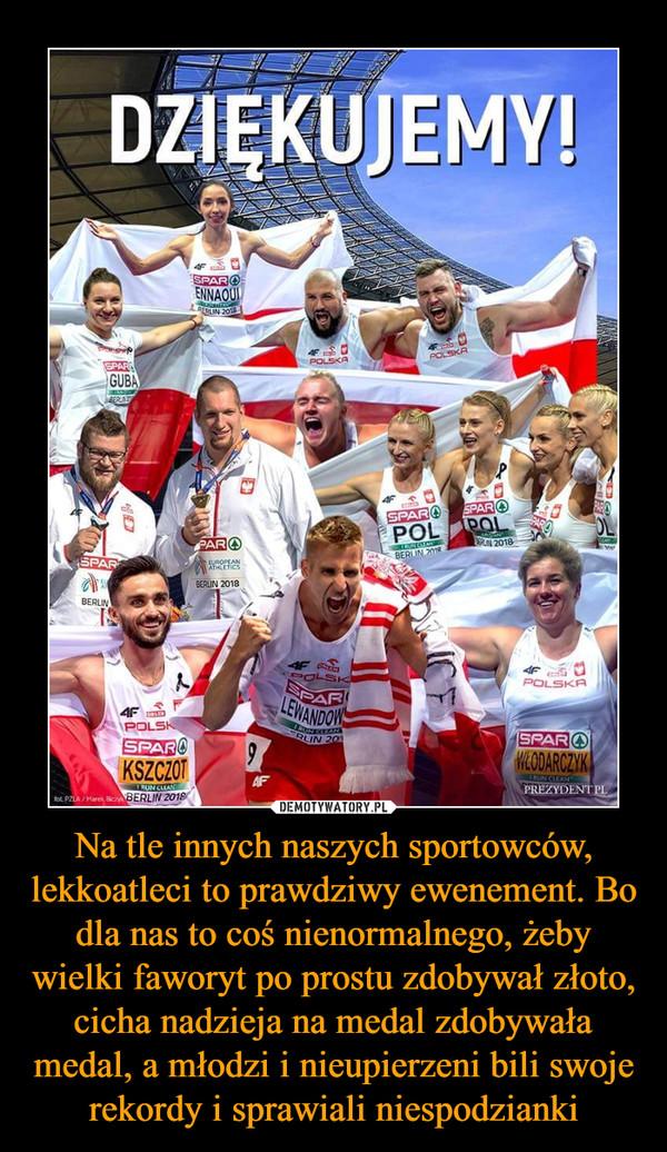 Na tle innych naszych sportowców, lekkoatleci to prawdziwy ewenement. Bo dla nas to coś nienormalnego, żeby wielki faworyt po prostu zdobywał złoto, cicha nadzieja na medal zdobywała medal, a młodzi i nieupierzeni bili swoje rekordy i sprawiali niespodzianki –