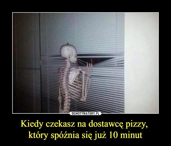 Kiedy czekasz na dostawcę pizzy, który spóźnia się już 10 minut –