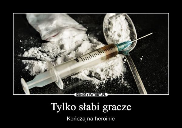 Tylko słabi gracze – Kończą na heroinie