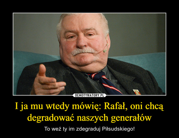 I ja mu wtedy mówię: Rafał, oni chcą degradować naszych generałów – To weź ty im zdegraduj Piłsudskiego!
