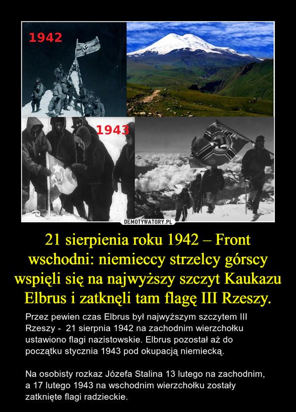 21 sierpienia roku 1942 – Front wschodni: niemieccy strzelcy górscy wspięli się na najwyższy szczyt Kaukazu Elbrus i zatknęli tam flagę III Rzeszy. – Przez pewien czas Elbrus był najwyższym szczytem III Rzeszy -  21 sierpnia 1942 na zachodnim wierzchołku ustawiono flagi nazistowskie. Elbrus pozostał aż do początku stycznia 1943 pod okupacją niemiecką. Na osobisty rozkaz Józefa Stalina 13 lutego na zachodnim, a 17 lutego 1943 na wschodnim wierzchołku zostały zatknięte flagi radzieckie.