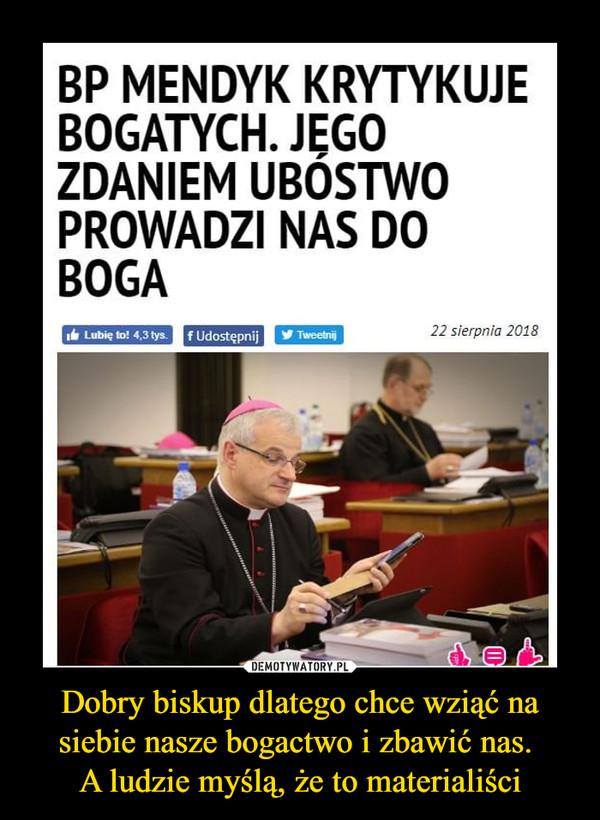 Dobry biskup dlatego chce wziąć na siebie nasze bogactwo i zbawić nas. A ludzie myślą, że to materialiści –  BP MENDYK KRYTYKUJE BOGATYCH. JEGO ZDANIEM UBÓSTWO PROWADZI NAS DO BOGA