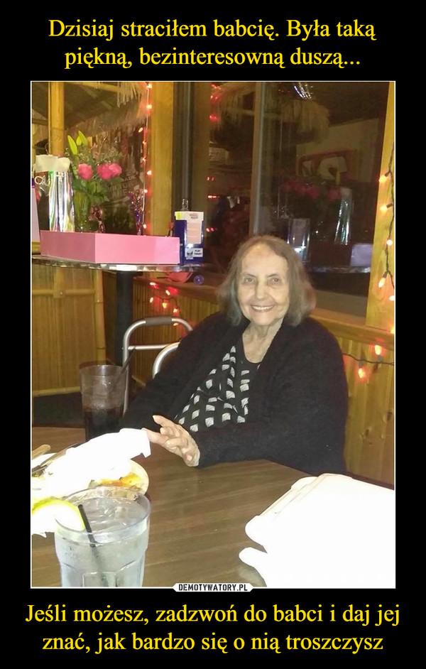 Jeśli możesz, zadzwoń do babci i daj jej znać, jak bardzo się o nią troszczysz –