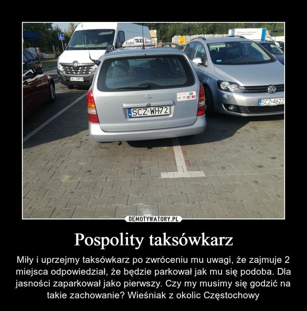 Pospolity taksówkarz – Miły i uprzejmy taksówkarz po zwróceniu mu uwagi, że zajmuje 2 miejsca odpowiedział, że będzie parkował jak mu się podoba. Dla jasności zaparkował jako pierwszy. Czy my musimy się godzić na takie zachowanie? Wieśniak z okolic Częstochowy