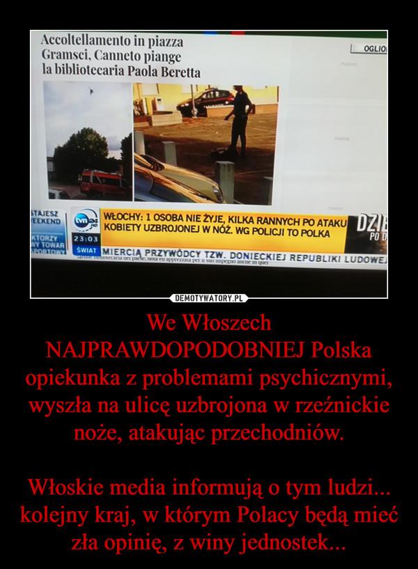 We Włoszech NAJPRAWDOPODOBNIEJ Polska opiekunka z problemami psychicznymi, wyszła na ulicę uzbrojona w rzeźnickie noże, atakując przechodniów.Włoskie media informują o tym ludzi... kolejny kraj, w którym Polacy będą mieć zła opinię, z winy jednostek... –
