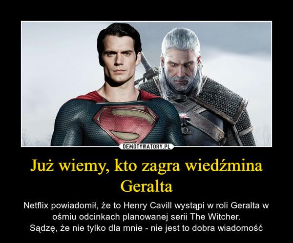 Już wiemy, kto zagra wiedźmina Geralta – Netflix powiadomił, że to Henry Cavill wystąpi w roli Geralta w ośmiu odcinkach planowanej serii The Witcher.Sądzę, że nie tylko dla mnie - nie jest to dobra wiadomość